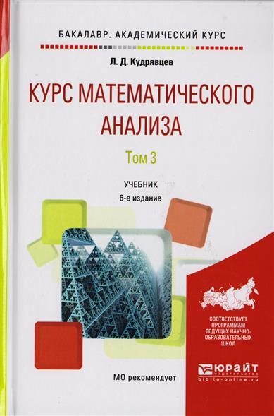 Кудрявцев Л. Курс математического анализа. Том 3. Учебник для бакалавров. 6-е издание основы математического анализа учебник часть 2 9 е изд стер