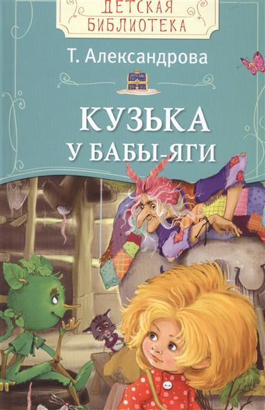 Александрова Т. Кузька у Бабы-яги. Сказочная повесть эксмо сказки бабы яги