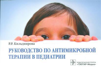 Кильдиярова Р., Ураков А., Колесникова М., Марков В. Руководство по антимикробной терапии в педиатрии