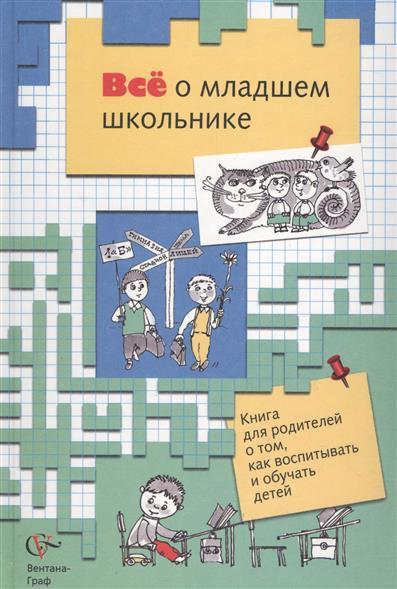 Все о младшем школьнике. Книга о том, как воспитывать и обучать детей
