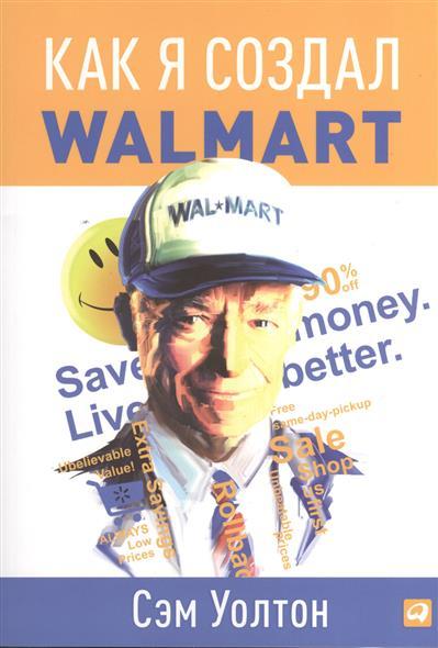 Уолтон С. Как я создал Walmart команда которую создал я