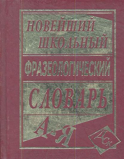 Новейший школьный фразеологический словарь