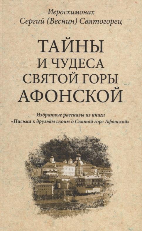 Иеросхимонах Сергий (Веснин) Святогорец Тайны и чудеса Святой Горы Афонской