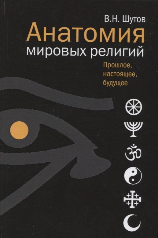 Шутов В. Анатомия мировых религий. Прошлое, настоящее, будущее ISBN: 9785480003604 цена