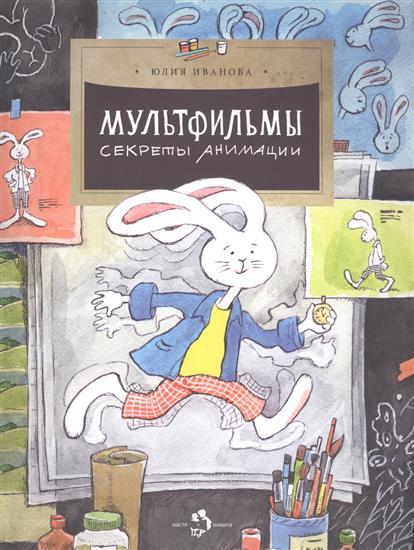 Иванова Ю. Мультфильмы. Секреты анимации