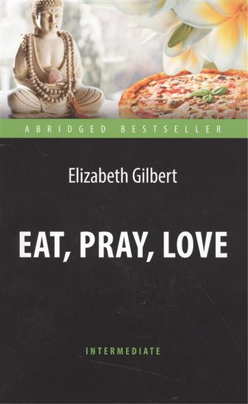 Gilbert E. Eat, Pray, Love. One Woman`s Search for Everything across Italy, India and Indonesia есть молиться любить eat pray love