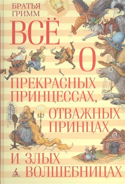 Братья Гримм Все о прекрасных принцессах, отважных принцах и злых волшебницах волшебные сказки о принцах и принцессах