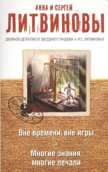 Литвинова А., Литвинов С. Вне времени, вне игры. Многие знания, многие печали ISBN: 9785699962860