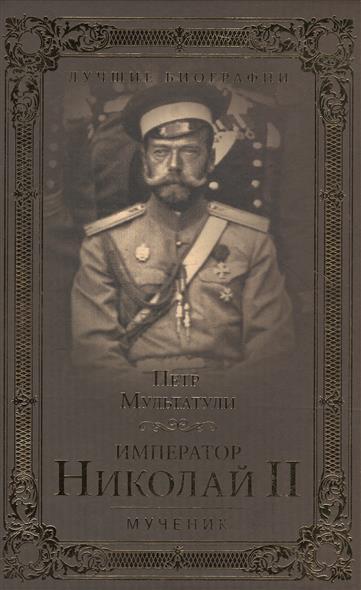 Мультатули П. Император Николай II. Мученик хрусталев в авт сост император николай ii тайны российского императорского двора