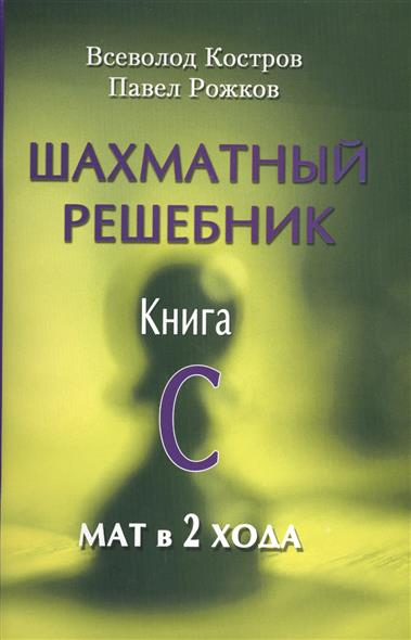 Костров В., Рожков П. Шахматный решебник. Книга C. Мат в 2 хода шахматный решебник книга а мат в 1 ход