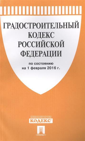 Градостроительный кодекс Российской Федерации по состоянию на 1 февраля 2016 г.