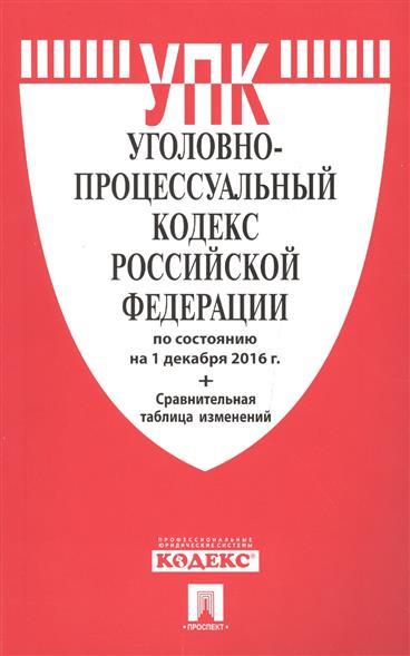 Уголовно-процессуальный кодекс Российской федерации по состоянию на 1 декабря 2016 г. + Сравнительная таблица изменений
