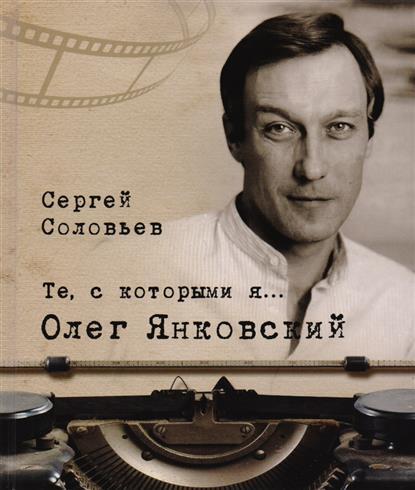 Соловьев С. Те, с которыми я… Олег Янковский олег янковский глазами друзей