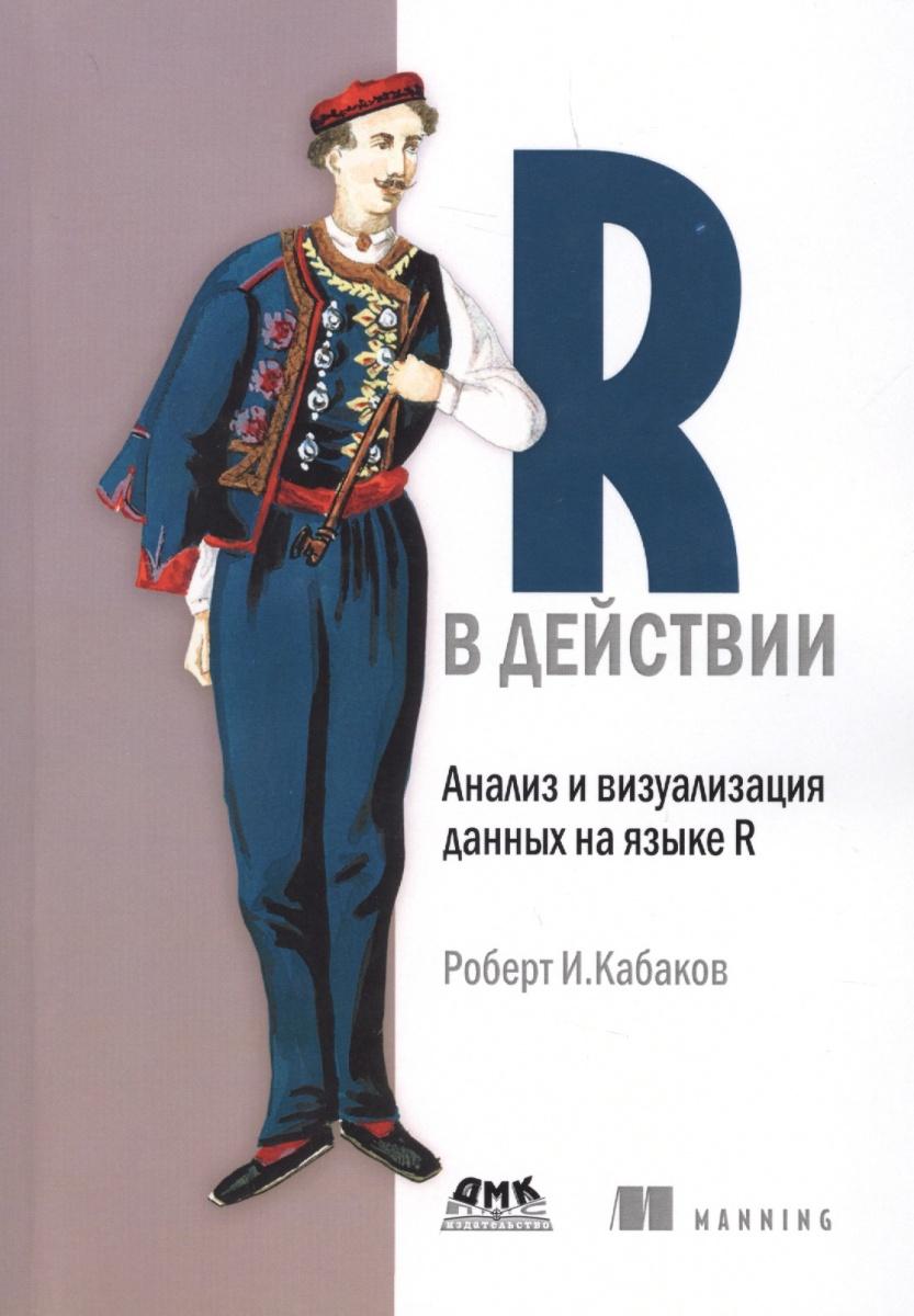 Кабаков Р. R в действии. Анализ и визуализация данных на языке R александр кабаков камера хранения мещанская книга