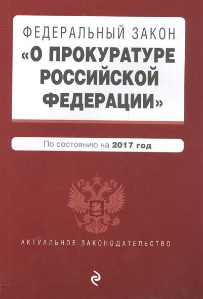 """Федеральный закон """"О прокуратуре Российской Федерации"""" по состоянию на 2017 год"""