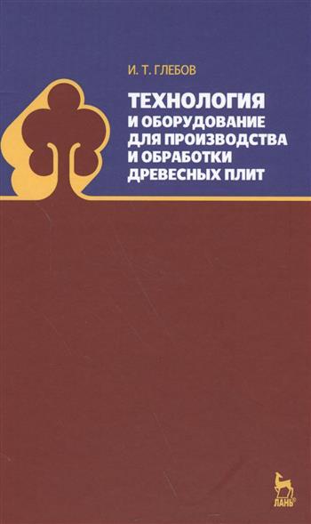 Глебов И. Технология и оборудование для производства и обработки древесных плит. Учебное пособие