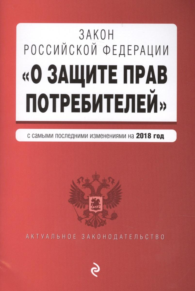 """Закон Российской Федерации """"О защите прав потребителей"""". С самыми последними изменениями на 2018 год"""