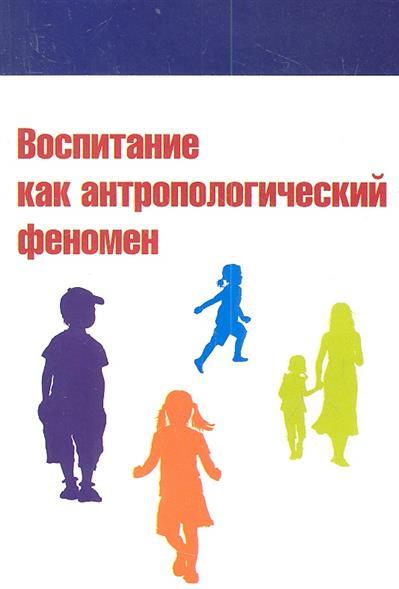 Воспитание как антропологический феномен. Учебное пособие