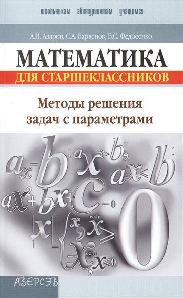 Математика для старшеклассников. Методы решения задач с параметрами. Пособие для учащихся. 2-е издание, переработанное