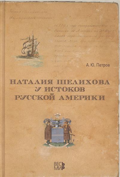 Петров А. Наталия Шелихова у истоков Русской Америки