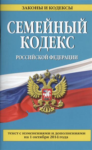 Семейный кодекс Российской Федерации. Текст с изменениями и дополнениями от 1 октября 2014 года