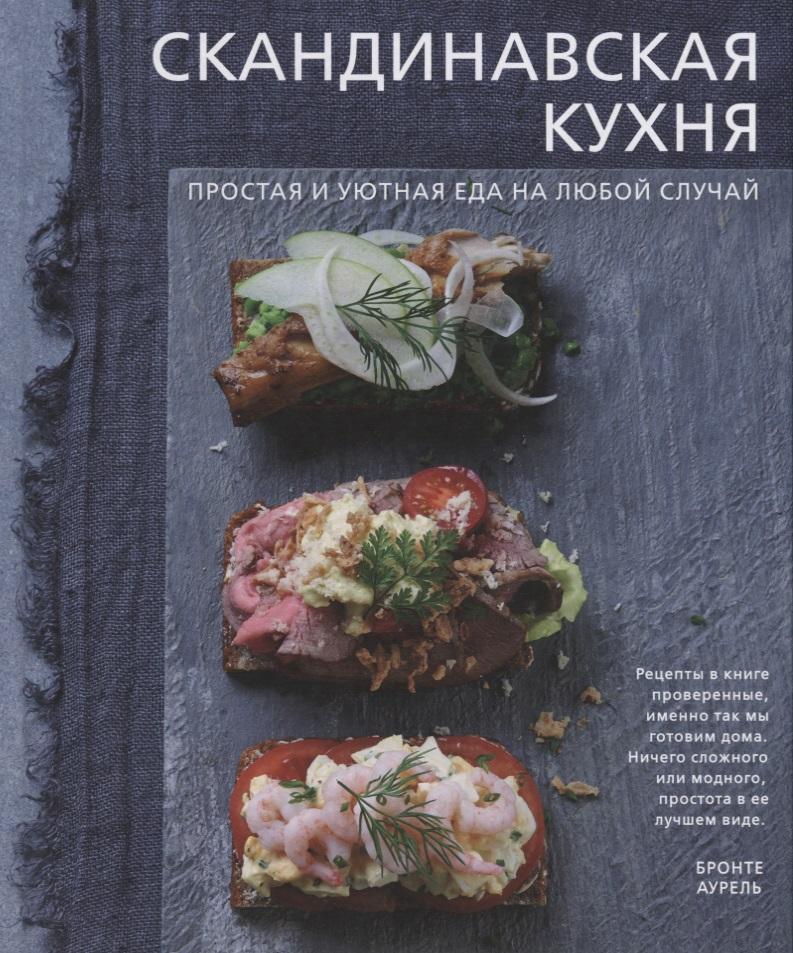 Аурель Б. Скандинавская кухня. Простая и уютная еда на любой случай оливер д 5 ингредиентов быстрая и простая еда