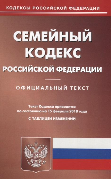 Семейный кодекс Российской Федерации. Официальный текст. По состянию на 15 февраля 2018 года с таблицей изменений