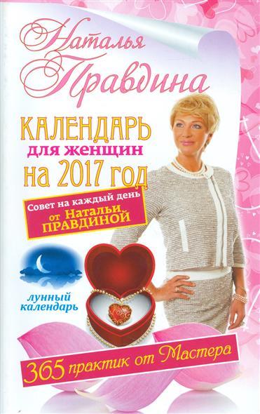 Календарь для женщин на 2017 год. Совет на каждый день от Натальи Правдиной. Лунный календарь. 365 практик от Мастера