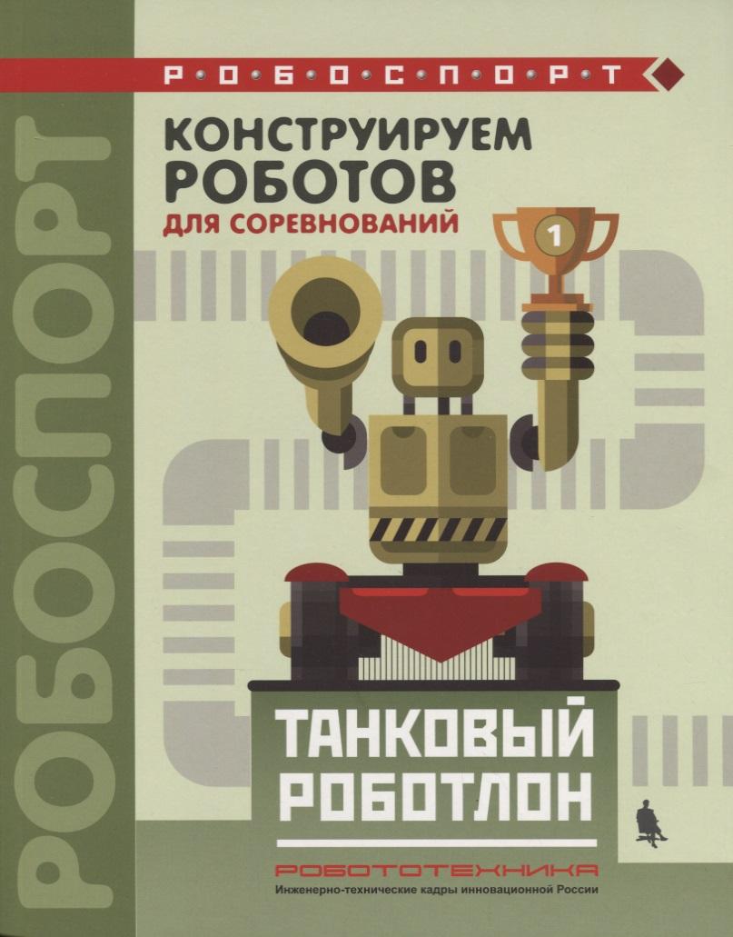 Тарапата В., Красных А., Валуев А. Конструируем роботов для соревнований. Танковый роботлон савицкий г яростный поход танковый ад 1941 года