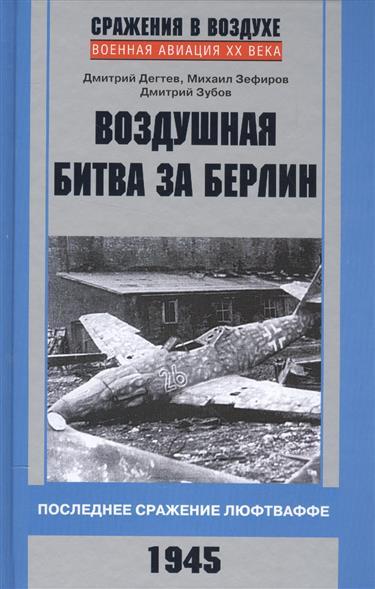 Дегтев Д., Зефиров М., Зубов Д. Воздушная битва за Берлин. Последнее сражение люфтваффе 1945