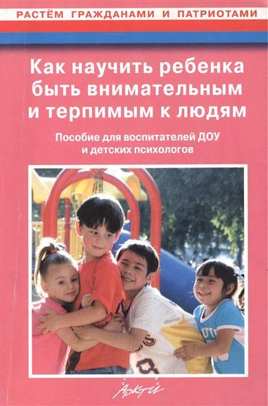 Как научить ребенка быть внимательным и терпимым к людям. Пособие для воспитателей ДОУ и детских психологов. 2-е издание