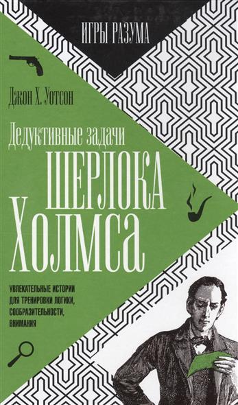 Дедуктивные задачи Шерлока Холмса. Игры разума. Увлекательные истории для тренировки логики, сообразительности, внимания