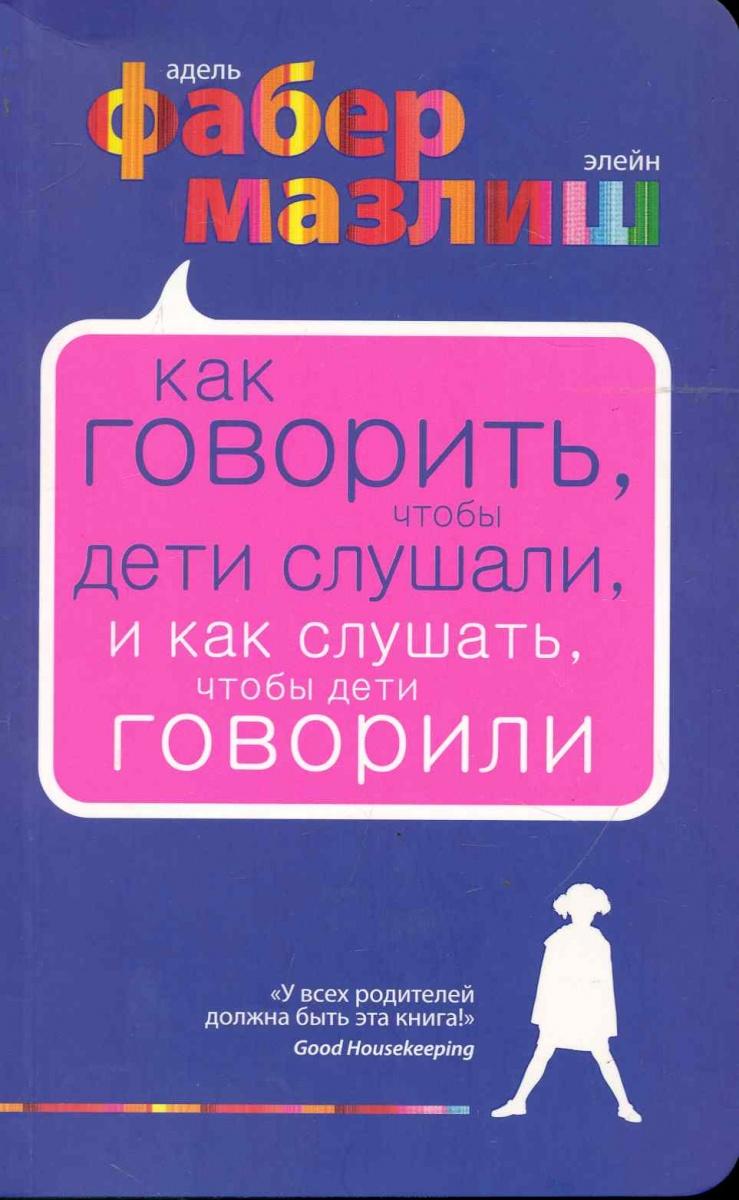 Фабер А., Мазлиш Э. Как говорить чтобы дети слушали… василькина юлия константиновна как говорить чтобы дети вас услышали или фабер и мазлиш по русски