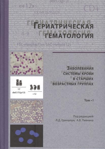 Гериатрическая гематология. Заболевания системы крови в старших возрастных группах. Том I