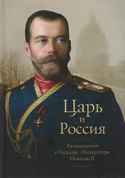 Царь и Россия: Размышления о Государе Императоре Николае II