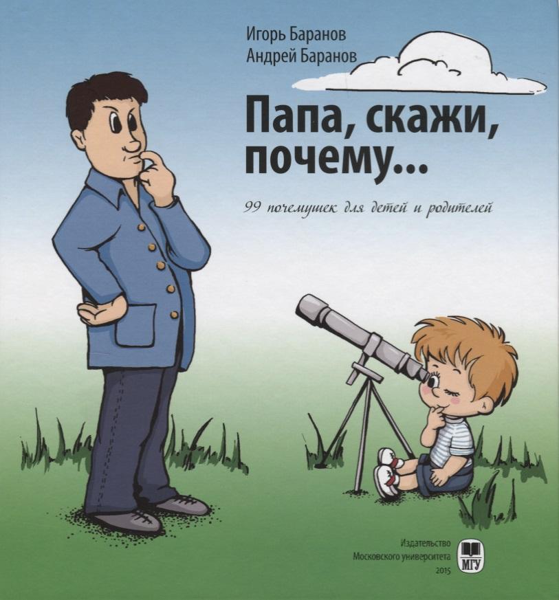 Баранов И., Баранов А. Папа, скажи, почему… 99 почемучек для детей и родителей баранов а н эктопическая беременность метод рекомендации