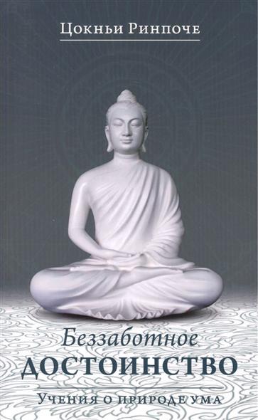 Ринпоче Ц. Беззаботное достоинство. Учения о природе ума йонге мингьюр ринпоче радостная мудрость принятие перемен и обретение свободы