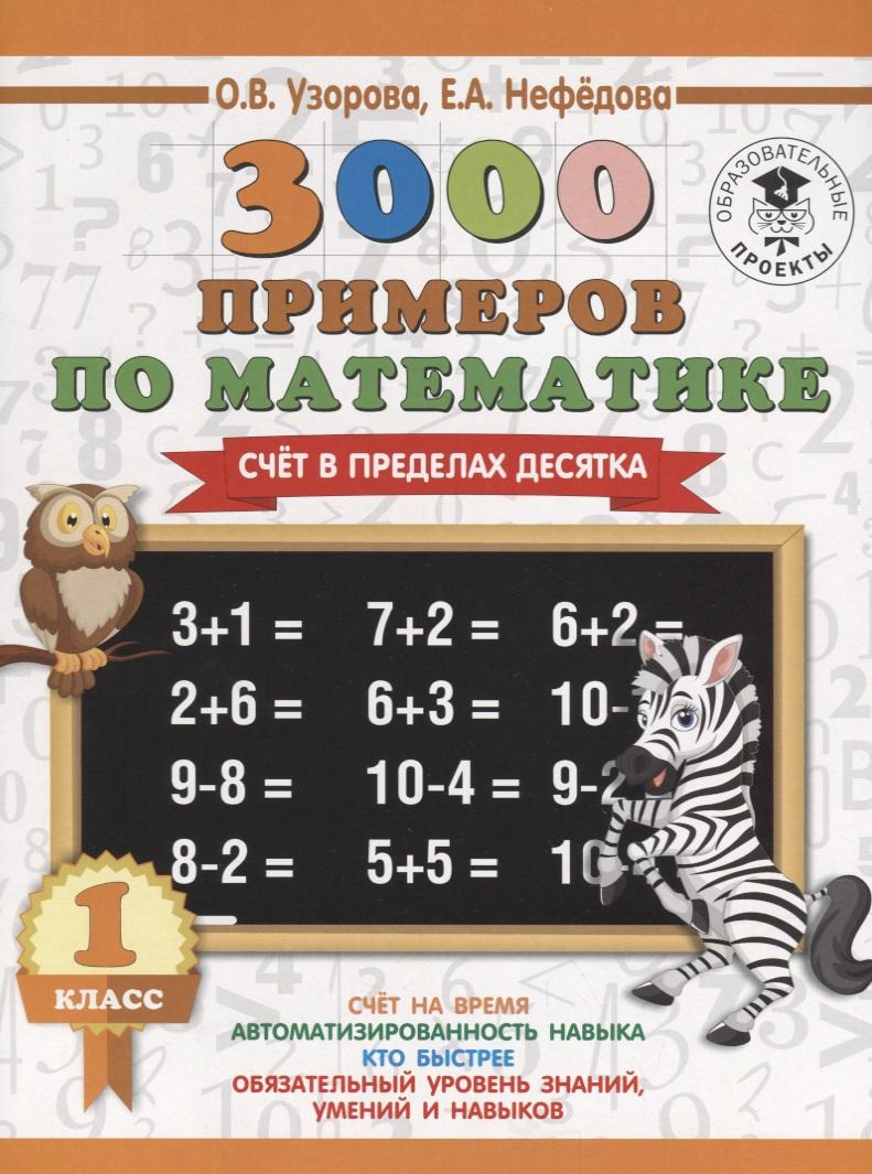 Узорова О., Нефедова Е. 3000 примеров по математике. 1 класс. Счет в пределах десятка узорова о нефедова е 3000 примеров по математике 1 класс устный счет счет в пределах 10