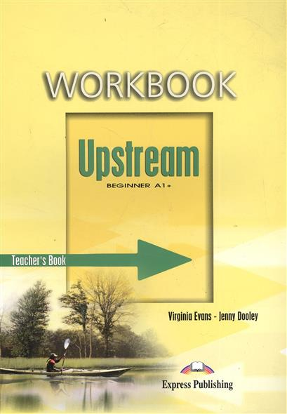 Evans V., Dooley J. Workbook. Upstream Beginner A1+. Teacher's Book dooley j evans v fce for schools practice tests 1 student s book