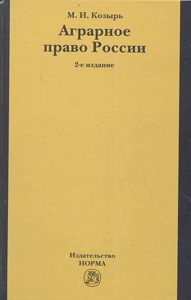 Аграрное право России: состояние, проблемы и тенденции развития. 2-е издание, переработанное и дополненное