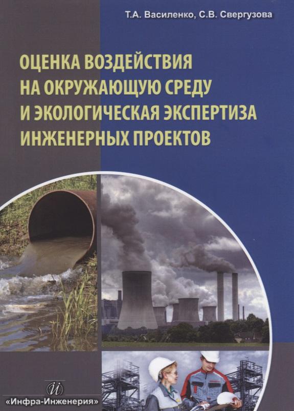 Василенко Т., Свергузова С. Оценка воздействия на окружающую среду и экологическая экспертиза инженерных проектов е в нисковская о и литвинец оценка воздействия на окружающую среду и экологическая экспертиза учебно методический комплекс
