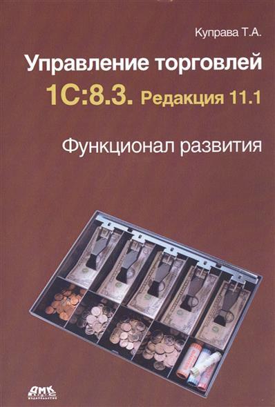 Куправа Т. Управление торговлей 1С:8.3. Редакция 11.1. Функционал развития
