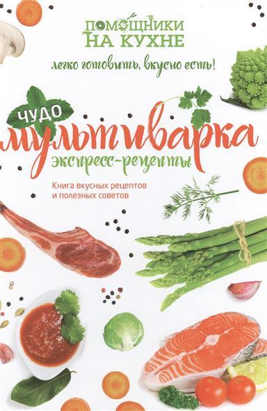 Чудо-мультиварка. Экспресс рецепты. Книга вкусных рецептов и полезных советов