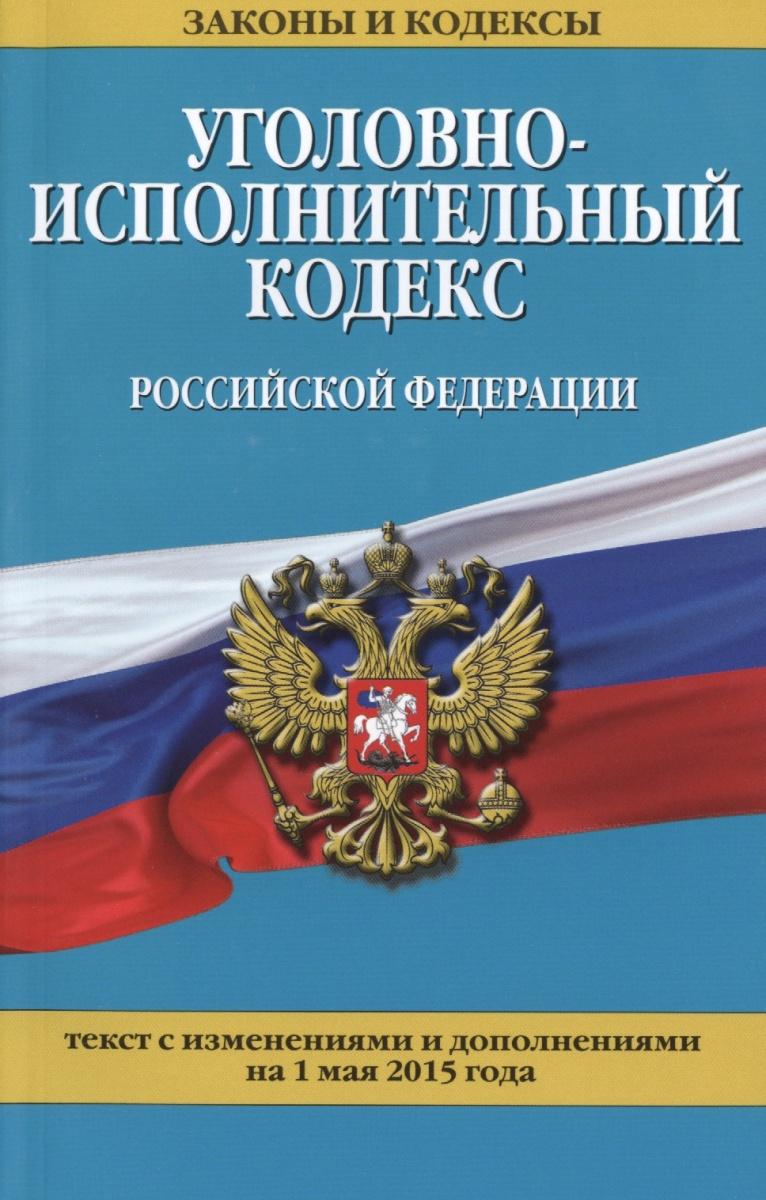 Уголовно-исполнительный кодекс Российской Федерации. Текст с изменениями и дополнениями на 1 мая 2015 года