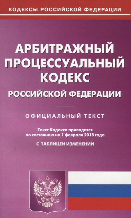 Арбитражный процессуальный кодекс Российской Федерации. Официальный текст. По состянию на 1 февраля 2018 года с таблицей изменений