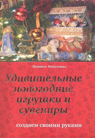 Невзгодина Л. Удивительные новогодние игрушки и сувениры шахова м даркова ю новогодние елки и игрушки