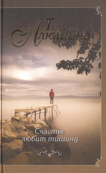 Алюшина Т. Счастье любит тишину. Роман ISBN: 9785699988280 татьяна алюшина счастье среднего возраста