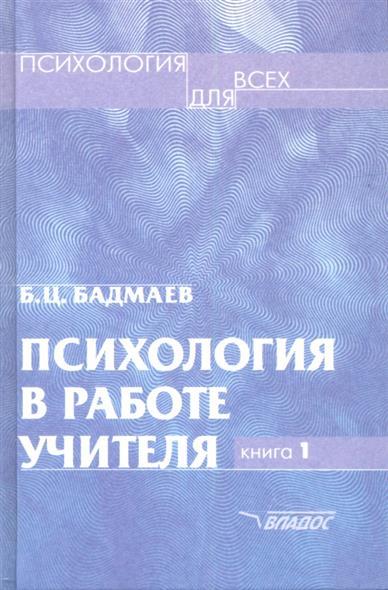 Психология в работе учителя. В двух книгах. Книга 1. Практическое пособие по теории развития, обучения и воспитания
