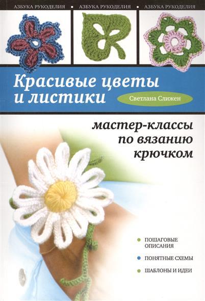 Слижен С. Красивые цветы и листики. Пошаговые описания. Понятные схемы. Шаблоны и идеи. Мастер-классы по вязанию крючком