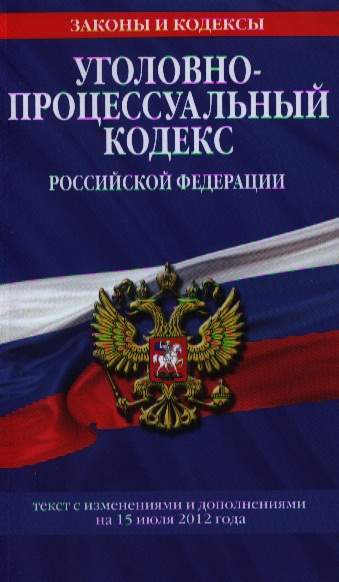 Уголовно-процессуальный кодекс Российской Федерации. Текст с изменениями и дополнениями на 15 июля 2012 года